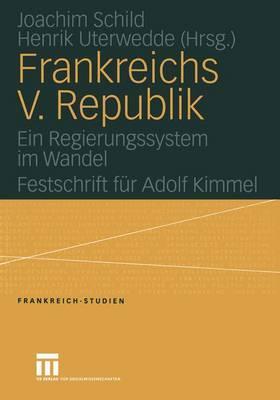Frankreichs V. Republik: Ein Regierungssystem Im Wandel. Festschrift Fur Adolf Kimmel  by  Joachim Schild