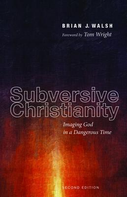 Subversive Christianity: Imaging God in a Dangerous Time  by  Brian J. Walsh