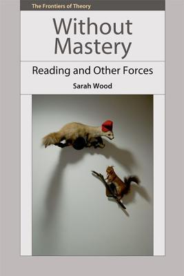 Without Mastery: Reading and Other Forces Sarah Wood