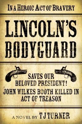 Lincolns Bodyguard: In a Heroic Act of Bravery Saves Our Beloved President! John Wilkes Booth Killed in Act of Treason T.J. Turner