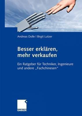 Besser Erklaren, Mehr Verkaufen: Ein Ratgeber Fur Techniker, Ingenieure Und Andere Fachchinesen  by  Andreas Dolle