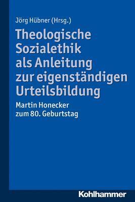 Theologische Sozialethik ALS Anleitung Zur Eigenstandigen Urteilsbildung: Martin Honecker Zum 80. Geburtstag  by  Jörg Hübner