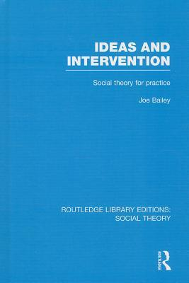 Ideas and Intervention (Rle Social Theory): Social Theory for Practice  by  Joe Bailey