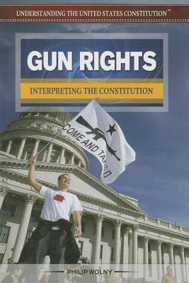Gun Rights: Interpreting the Constitution Philip Wolny
