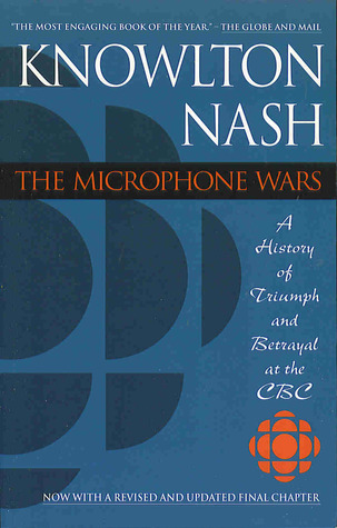 The Microphone Wars: A History of Triumph and Betrayal at the CBC  by  Knowlton Nash