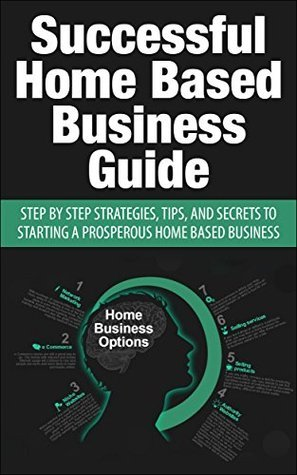 Successful Home Based Business Guide: Step Step Strategies, Tips, and Secrets to Starting a Prosperous Home Based Business by John Stevens