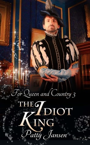 The Idiot King (For Queen and Country, #3) Patty Jansen