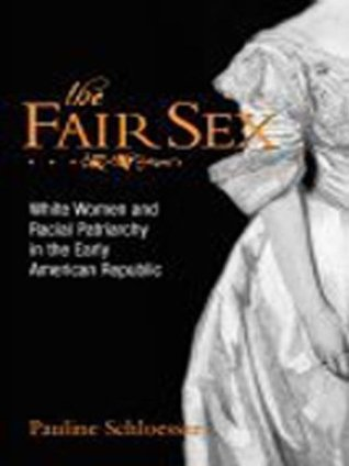 The Fair Sex: White Women and Racial Patriarchy in the Early American Republic Pauline Schloesser