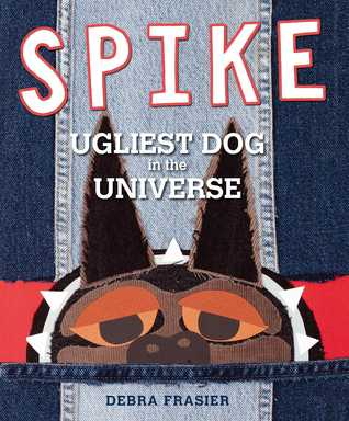 Spike: Ugliest Dog in the Universe Debra Frasier
