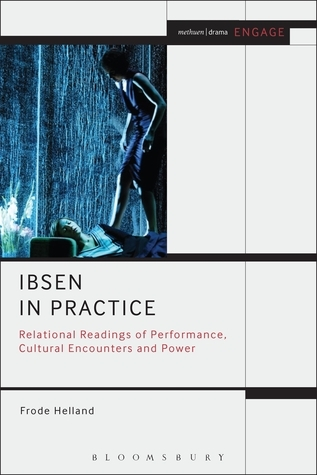 Ibsen in Practice: Relational Readings of Performance, Cultural Encounters and Power  by  Frode Helland
