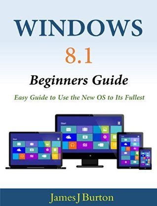 Windows 8.1 Beginners Guide: Easy Guide to Use the New OS to Its Fullest  by  James J. Burton