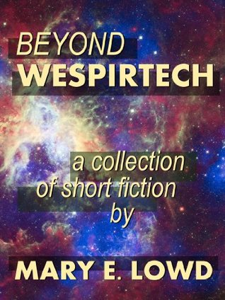 Beyond Wespirtech: A Collection of Short Fiction Mary E. Lowd