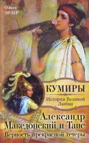 Aleksandr Makedonskii i Tais. Vernost prekrasnoi getery Erler Olga