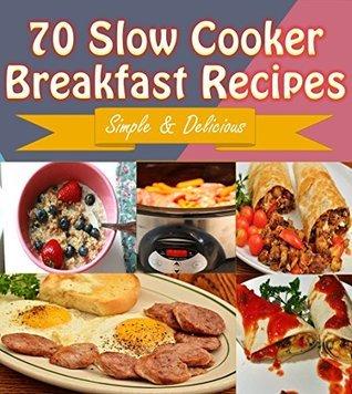 Slow Cooker: 70 Delicious Slow Cooker Breakfast Recipes - Slow Cooker Recipes for Easy Meals - Super Easy Slow Cooker Recipes for Busy People (slow cooker, slow cooker recipes, slow cooker cookbook) Sophie Rogers