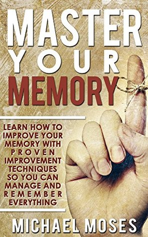 Master Your Memory: Learn How to Improve Your Memory with Proven Improvement Techniques so You can Manage and Remember Everything.  by  Michael Moses