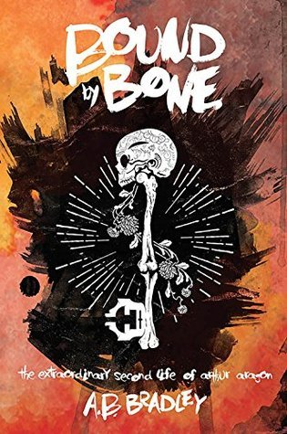 Bound  by  Bone (The Extraordinary Second Life of Arthur Aragon #1) by A.B. Bradley