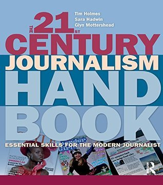 The 21st Century Journalism Handbook: Essential Skills for the Modern Journalist Tim Holmes