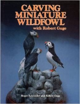 Carving Miniature Wildfowl with Bob Guge  by  Roger Schroeder