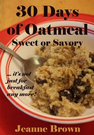 30 Days of Oatmeal - Sweet or Savory: its not just for breakfast any more  by  Jeanne Brown