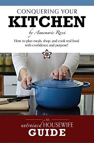 Conquering Your Kitchen: How to Plan Meals, Shop, and Cook Real Food with Confidence and Purpose! Annemarie Rossi