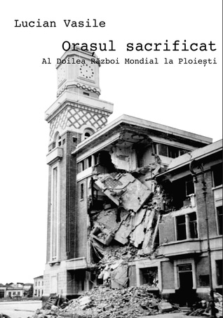 Orasul sacrificat. Al Doilea Razboi Mondial la Ploiesti  by  Lucian Vasile