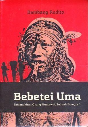 Bebetei Uma - Kebangkitan Orang Mentawai: Sebuah Etnografi  by  Bambang Rudito