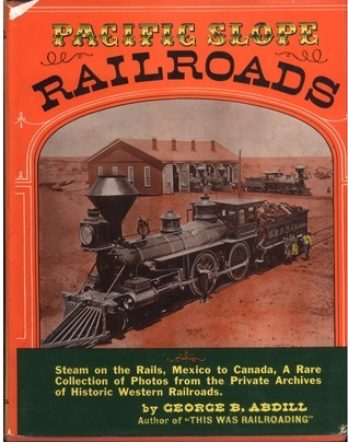 Pacific Slope Railroads From 1854 to 1900 George B. Abdill