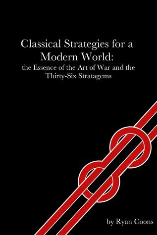 Classical Strategies for a Modern World: the Essence of the Art of War and the Thirty-Six Stratagems Ryan Coons
