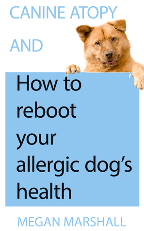 Canine Atopy and How to Reboot Your Allergic Dogs Health  by  Megan Marshall