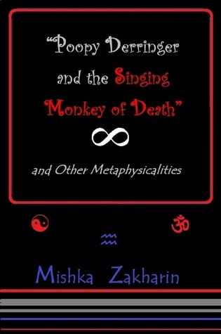 'Poopy Derringer and the Singing Monkey of Death' and Other Metaphysicalities  by  Mishka Zakharin