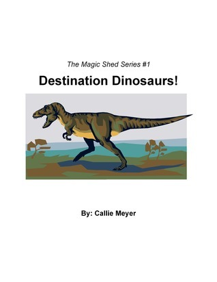 The Magic Shed Series #1: Destination Dinosaurs! Callie Meyer
