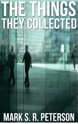 The Things They Collected  by  Mark S. R. Peterson