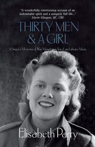 Thirty Men & a Girl: A Singer's Memoirs of War, Mountains, Travel, and always Music  by  Elisabeth Parry
