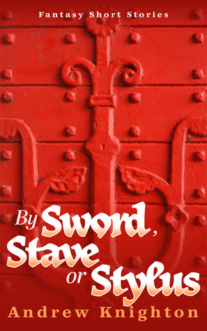 By Sword, Stave or Stylus: Fantasy Short Stories Andrew Knighton