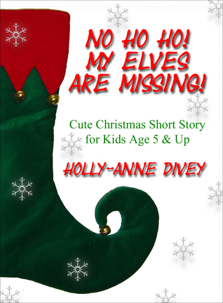 No Ho Ho! My Elves are Missing!: Cute Christmas Short Story for Kids Age 5 & Up Holly-Anne Divey