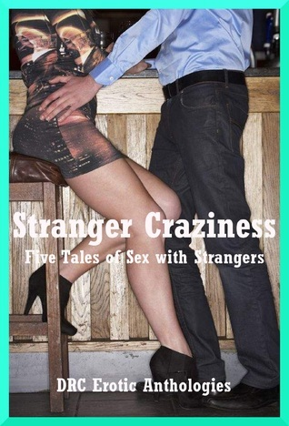 Stranger Craziness: Five Tales of Sex with Strangers  by  DRC Erotic Anthologies