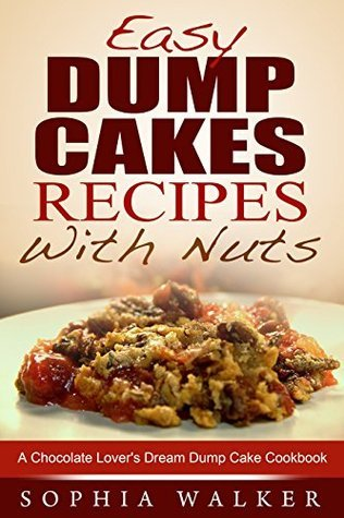 Easy Dump Cake Recipes With Nuts: Delicious Dump Cake Cookbook For Nut Lovers  by  Sophia Walker