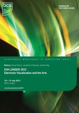 EVA London 2012: Electronic Visualisation and the Arts Stuart Dunn
