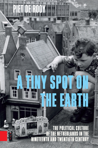 A Tiny Spot on the Earth: The Political Culture of the Netherlands in the Nineteenth and Twentieth Century  by  Piet de Rooij