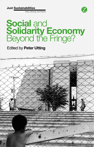 Social and Solidarity Economy: Beyond the Fringe?  by  Peter Utting