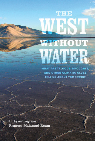The West without Water: What Past Floods, Droughts, and Other Climatic Clues Tell Us about Tomorrow  by  B. Lynn Ingram
