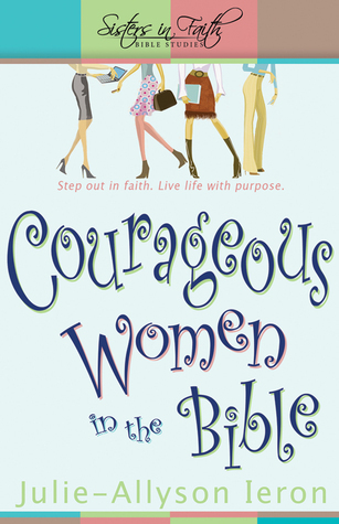 Courageous Women in the Bible: Step Out in Faith  Live Life With Purpose. Julie-Allyson Ieron