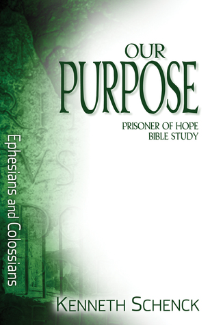 Our Purpose: Ephesians and Colossians Kenneth Schenck