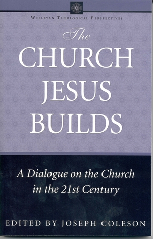 The Church Jesus Builds: A Dialogue on the Church in the 21st Century Joseph Coleson