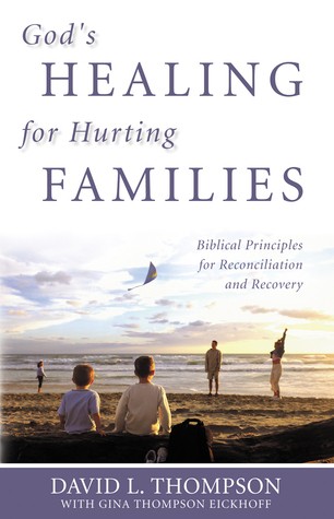 Gods Healing for Hurting Families: Biblical Principles for Reconciliation and Recovery David L. Thompson
