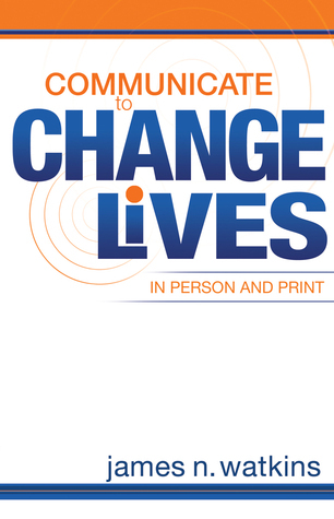 Communicate to Change Lives in Person and Print  by  James  Watkins