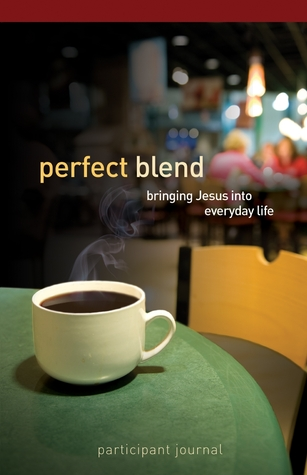Perfect Blend Participant Journal: Bringing Jesus Into Everyday Life  by  Chris Conrad