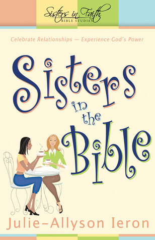 Sisters in the Bible: Celebrate Relationships  Experience Gods Power Julie-Allyson Ieron