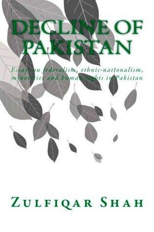 Decline of Pakistan: Essays on Federalism, Ethnic-Nationalism, Minorities and Human Rights in Pakistan Zulfiqar Shah
