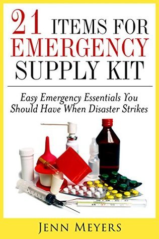 21 Easy Emergency Essentials You Should Have When Disaster Strikes: A Guide for Beginners  by  Jenn Meyers